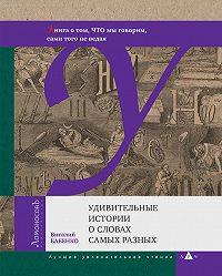 Виталий Тимофеевич Бабенко -Удивительные истории о словах самых разных