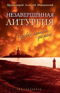 протоиерей Алексей Мокиевский -Незавершенная Литургия