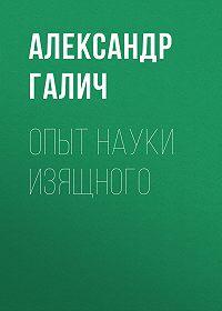 Александр Галич -Опыт науки изящного
