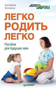 Екатерина Викторовна Осоченко -Легко родить легко. Пособие для будущих мам