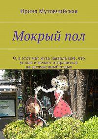 Ирина Мутовчийская - Мокрыйпол