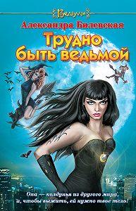 Александра Билевская -Трудно быть ведьмой