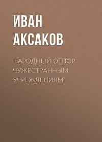 Иван Аксаков -Народный отпор чужестранным учреждениям