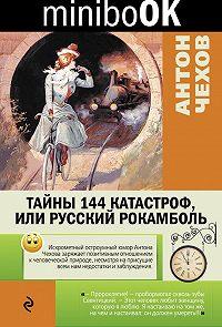 Антон Чехов -Тайны 144 катастроф, или Русский Рокамболь