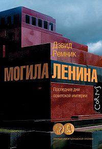 Дэвид Ремник -Могила Ленина. Последние дни советской империи