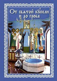Епископ Павел Никольск-Уссурийский -От святой купели и до гроба: Краткий устав жизни православного христианина