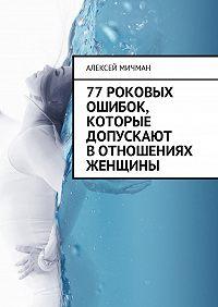 Алексей Мичман -77роковых ошибок, которые допускают вотношениях женщины