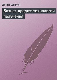 Денис Шевчук -Бизнес-кредит: технологии получения