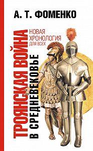 Анатолий Фоменко -Троянская война в средневековье. Разбор откликов на наши исследования