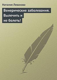 Наталия Леванова -Венерические заболевания. Вылечить и не болеть!