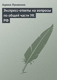 Аурика Луковкина - Экспресс-ответы на вопросы по общей части УК РФ