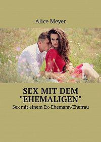 Alice Meyer -Sex mit dem «ehemaligen». Sexmit einem Ex-Ehemann/Ehefrau