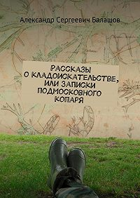 Александр Балашов -Рассказы окладоискательстве, или Записки подмосковного копаря