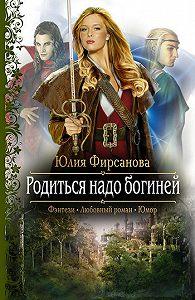 Юлия Алексеевна Фирсанова -Родиться надо богиней