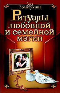 Зоя Золотухина - Ритуалы любовной и семейной магии