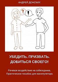 Андрей Донских - Убедить. Призвать. Добиться своего!