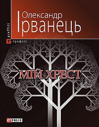 Олександр Ірванець -Мій хрест