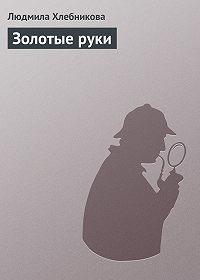 Людмила Хлебникова - Золотые руки