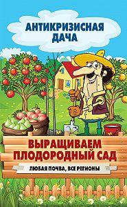 С. П. Кашин -Выращиваем плодородный сад. Любая почва, все регионы