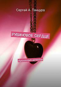 Сергей Танцура - Рубиновое сердце. Ироничный детектив