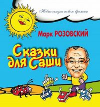 Марк Розовский - Сказки для Саши