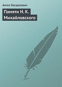Ангел Богданович -Памяти Н. К. Михайловского