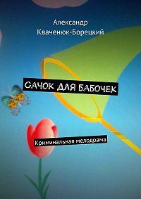 Александр Кваченюк-Борецкий -Сачок для бабочек. Криминальная мелодрама