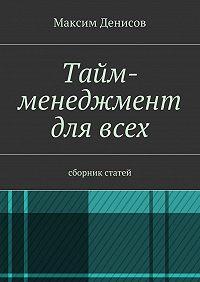 Максим Денисов -Тайм-менеджмент длявсех. сборник статей