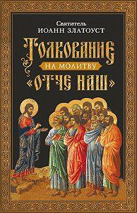 Святитель Иоанн Златоуст -Толкование на молитву Отче наш
