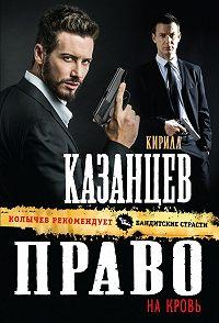 Кирилл Казанцев -Право на кровь