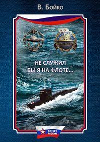 Владимир Бойко -Не служил бы я на флоте… (сборник)