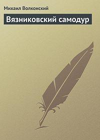 Михаил Волконский -Вязниковский самодур