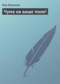 Кир Булычев -Чума на ваше поле!