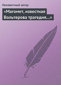 Автор Неизвестный -«Магомет, известная Вольтерова трагедия…»