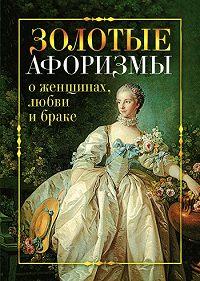 Виктор Борисов -Золотые афоризмы о женщинах, любви и браке