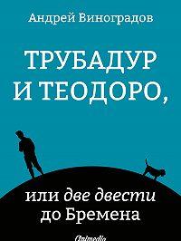 Андрей Виноградов - Трубадур и Теодоро, или две двести до Бремена