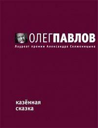 Олег Павлов -Казенная сказка