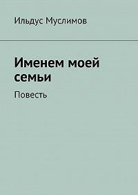 Ильдус Муслимов -Именем моей семьи