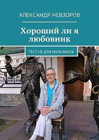 Александр Невзоров -Хорошийли я любовник. Тест недля мальчиков