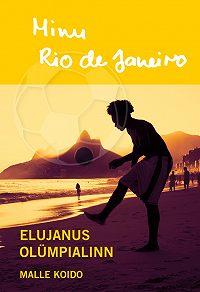 Malle Koido -Minu Rio de Janeiro. Elujanus olümpialinn