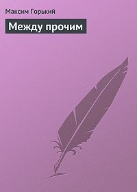 Максим Горький -Между прочим