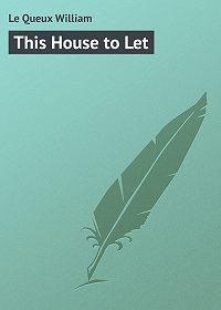 William Le Queux -This House to Let