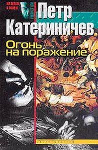 Петр Катериничев - Огонь на поражение
