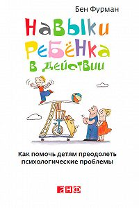 Бен Фурман -Навыки ребенка в действии. Как помочь детям преодолеть психологические проблемы