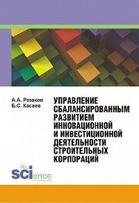 Азат Разаков -Управление сбалансированным развитием инновационной и инвестиционной деятельности строительных корпораций