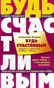 Анатолий Эстрин -Будь счастливым. Теория и практика любви и секса. Советы городского шамана