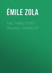 Эмиль Золя -The Three Cities Trilogy, Complete