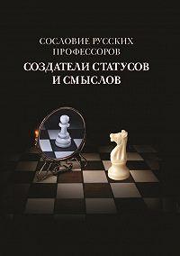Коллектив Авторов -Сословие русских профессоров. Создатели статусов и смыслов