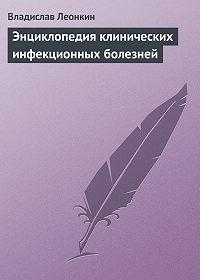 Владислав Леонкин - Энциклопедия клинических инфекционных болезней
