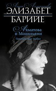 Элизабет Барийе - Ахматова и Модильяни. Предчувствие любви